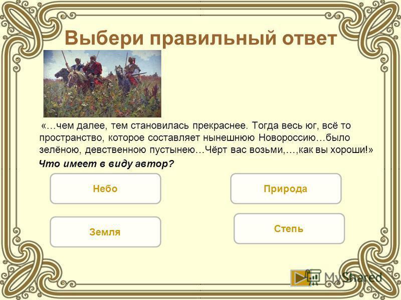 Выбери правильный ответ «…чем далее, тем становилась прекраснее. Тогда весь юг, всё то пространство, которое составляет нынешнюю Новороссию…было зелёною, девственною пустынею…Чёрт вас возьми,…,как вы хороши!» Что имеет в виду автор? Небо Земля Степь
