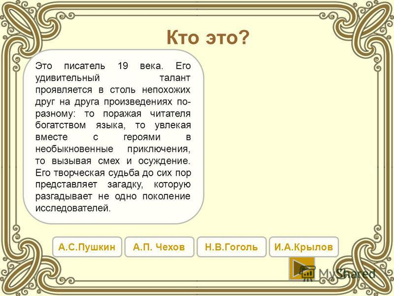 Кто это? А.С.ПушкинА.П. ЧеховН.В.ГогольИ.А.Крылов Это писатель 19 века. Его удивительный талант проявляется в столь непохожих друг на друга произведениях по- разному: то поражая читателя богатством языка, то увлекая вместе с героями в необыкновенные