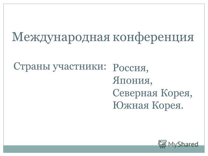 Международная конференция Страны участники: Россия, Япония, Северная Корея, Южная Корея.