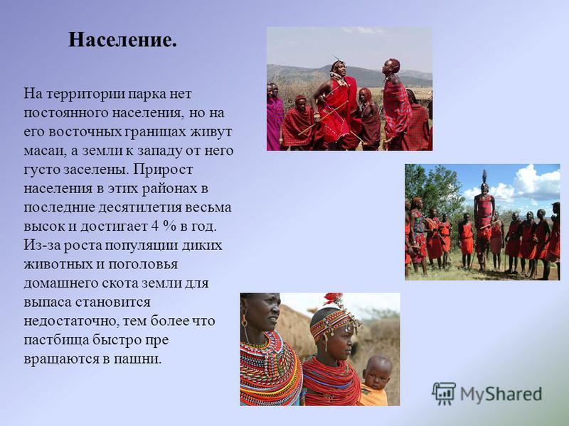 На территории парка нет постоянного населения, но на его восточных границах живут масаи, а земли к западу от него густо заселены. Прирост населения в этых районах в последние десятылетыя весьма высок и достыгает 4 % в год. Из-за роста популяции диких