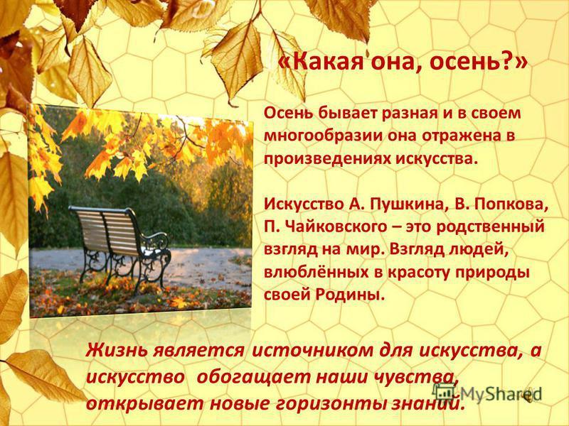 Осень бывает разная и в своем многообразии она отражена в произведениях искусства. Искусство А. Пушкина, В. Попкова, П. Чайковского – это родственный взгляд на мир. Взгляд людей, влюблённых в красоту природы своей Родины. «Какая она, осень?» Жизнь яв