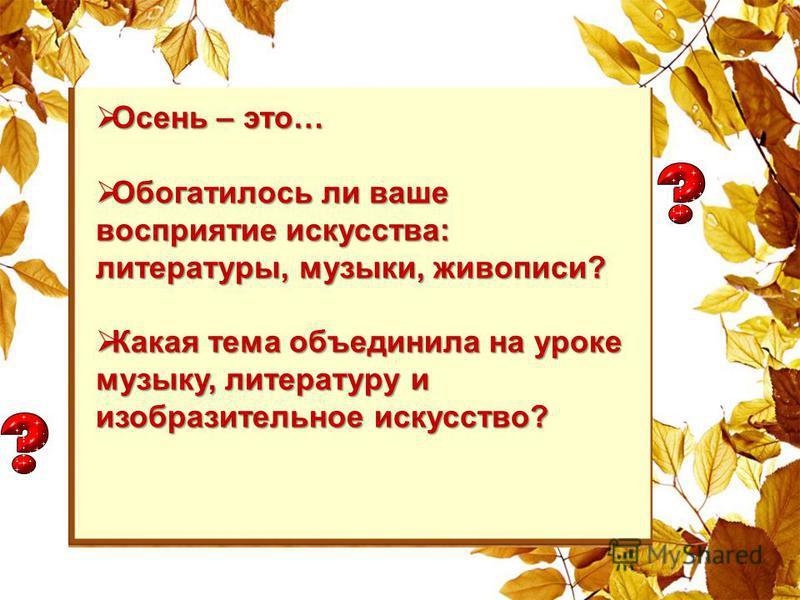 Осень – это… Осень – это… Обогатилось ли ваше восприятие искусства: литературы, музыки, живописи? Обогатилось ли ваше восприятие искусства: литературы, музыки, живописи? Какая тема объединила на уроке музыку, литературу и изобразительное искусство? К
