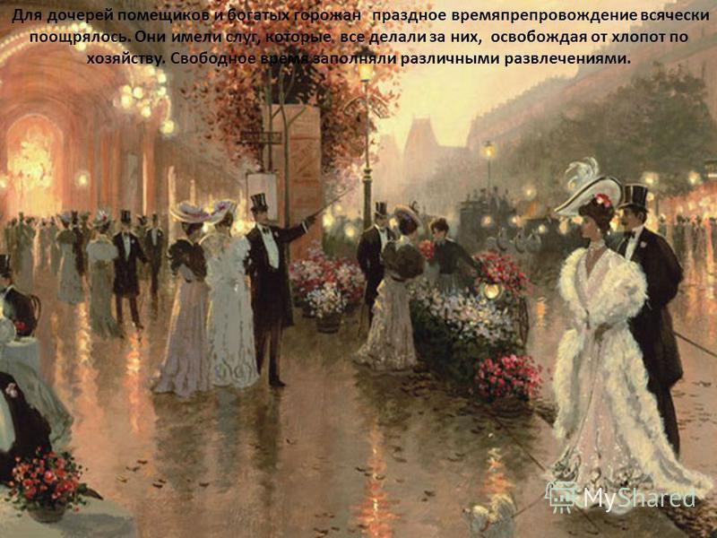 Для дочерей помещиков и богатых горожан праздное времяпрепровождение всячески поощрялось. Они имели слуг, которые все делали за них, освобождая от хлопот по хозяйству. Свободное время заполняли различными развлечениями.