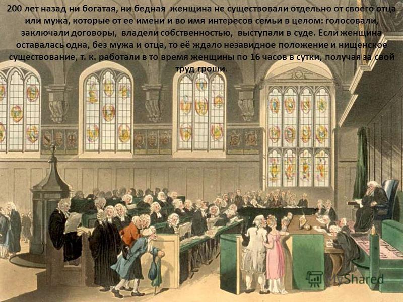 200 лет назад ни богатая, ни бедная женщина не существовали отдельно от своего отца или мужа, которые от ее имени и во имя интересов семьи в целом: голосовали, заключали договоры, владели собственностью, выступали в суде. Если женщина оставалась одна