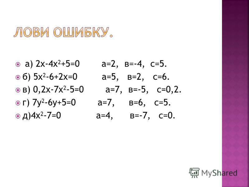 а) 2 х-4 х 2 +5=0 а=2, в=-4, с=5. б) 5 х 2 -6+2 х=0 а=5, в=2, с=6. в) 0,2 х-7 х 2 -5=0 а=7, в=-5, с=0,2. г) 7 у 2 -6 у+5=0 а=7, в=6, с=5. д)4 х 2 -7=0 а=4, в=-7, с=0.