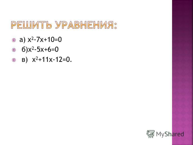 а) х 2 -7 х+10=0 б)х 2 -5 х+6=0 в) х 2 +11 х-12=0.