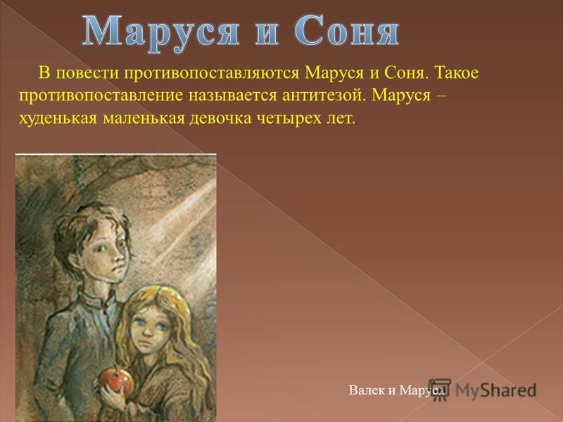 В повести противопоставляются Маруся и Соня. Такое противопоставление называется антитезой. Маруся – худенькая маленькая девочка четырех лет. Валек и Маруся