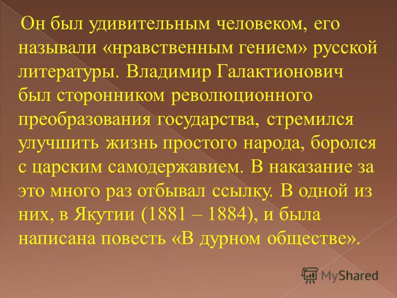 Он был удивительным человеком, его называли «нравственным гением» русской литературы. Владимир Галактионович был сторонником революционного преобразования государства, стремился улучшить жизнь простого народа, боролся с царским самодержавием. В наказ