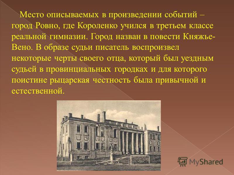 Место описываемых в произведении событий – город Ровно, где Короленко учился в третьем классе реальной гимназии. Город назван в повести Княжье- Вено. В образе судьи писатель воспроизвел некоторые черты своего отца, который был уездным судьей в провин