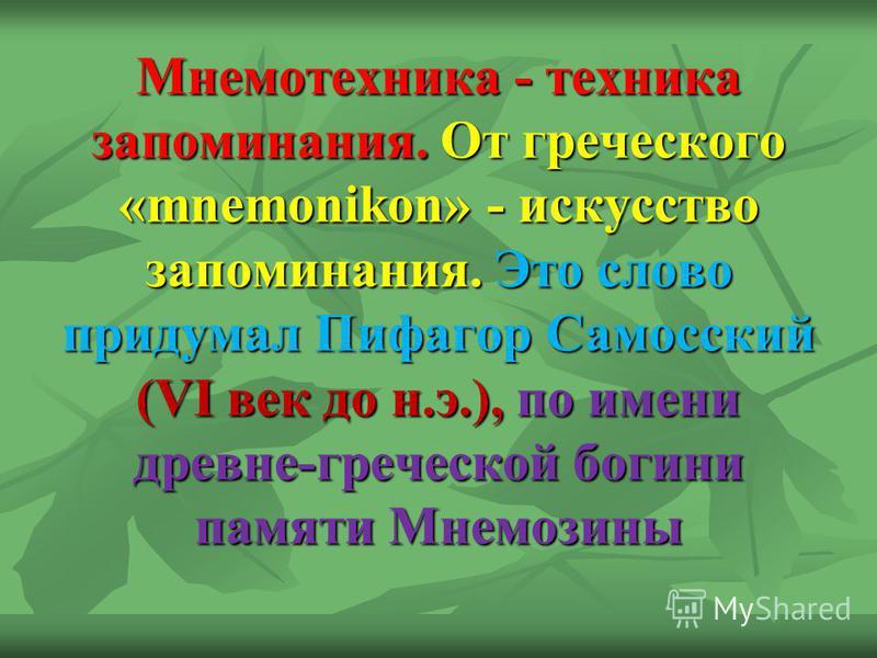 Мнемотехника - техника запоминания. От греческого «mnemonikon» - искусство запоминания. Это слово придумал Пифагор Самосский (VI век до н.э.), по имени древне-греческой богини памяти Мнемозины