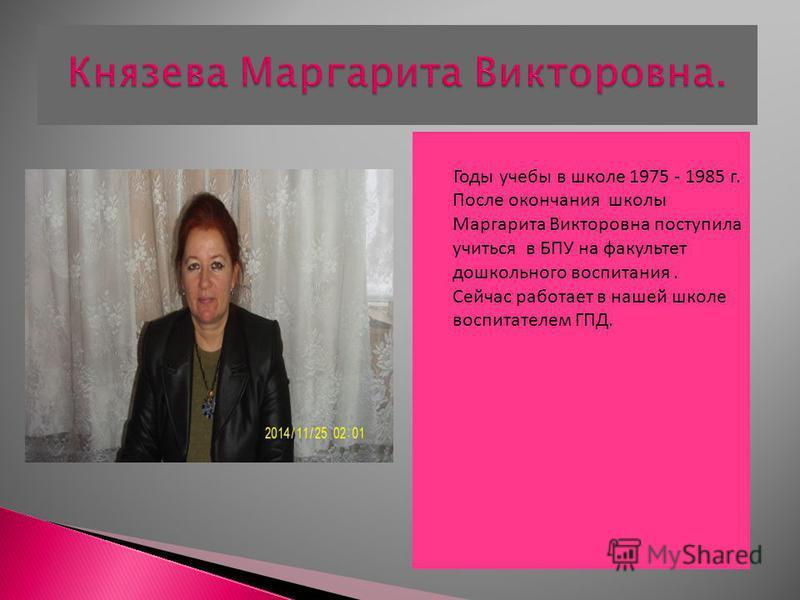 Годы учебы в школе 1975 - 1985 г. После окончания школы Маргарита Викторовна поступила учиться в БПУ на факультет дошкольного воспитания. Сейчас работает в нашей школе воспитателем ГПД.