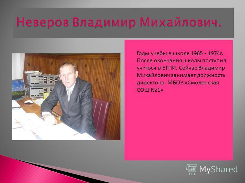 Годы учебы в школе 1965 - 1974 г. После окончания школы поступил учиться в БГПИ. Сейчас Владимир Михайлович занимает должность директора. МБОУ «Смоленская СОШ 1»