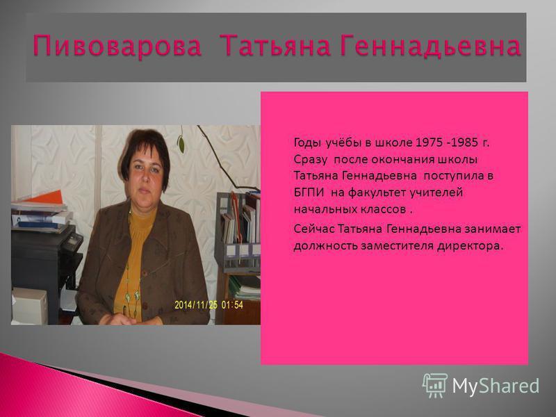 Годы учёбы в школе 1975 -1985 г. Сразу после окончания школы Татьяна Геннадьевна поступила в БГПИ на факультет учителей начальных классов. Сейчас Татьяна Геннадьевна занимает должность заместителя директора.