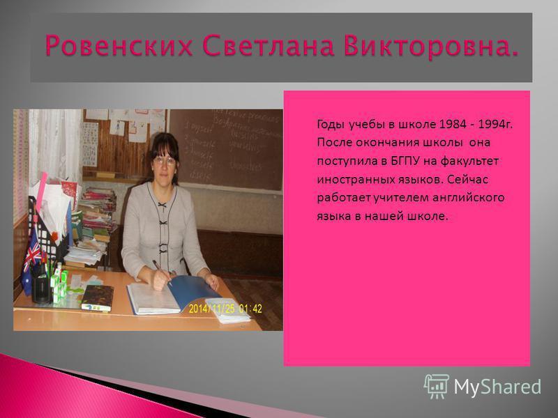 Годы учебы в школе 1984 - 1994 г. После окончания школы она поступила в БГПУ на факультет иностранных языков. Сейчас работает учителем английского языка в нашей школе.