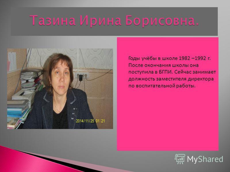 Годы учёбы в школе 1982 –1992 г. После окончания школы она поступила в БГПИ. Сейчас занимает должность заместителя директора по воспитательной работы.