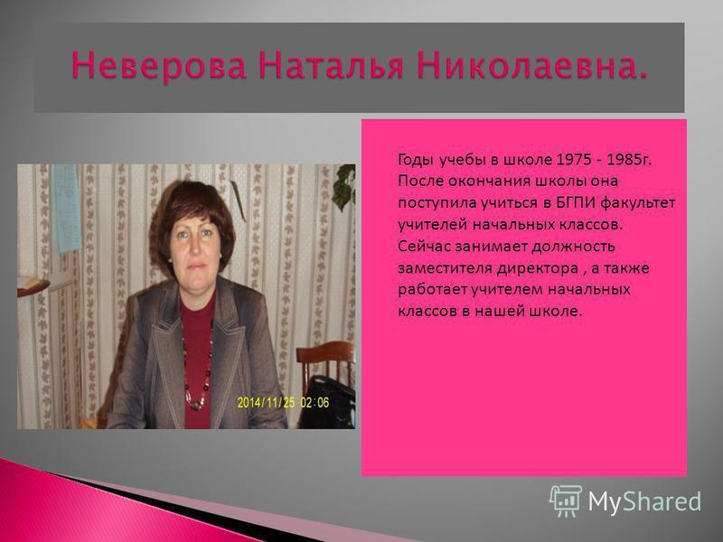 Годы учебы в школе 1975 - 1985 г. После окончания школы она поступила учиться в БГПИ факультет учителей начальных классов. Сейчас занимает должность заместителя директора, а также работает учителем начальных классов в нашей школе.