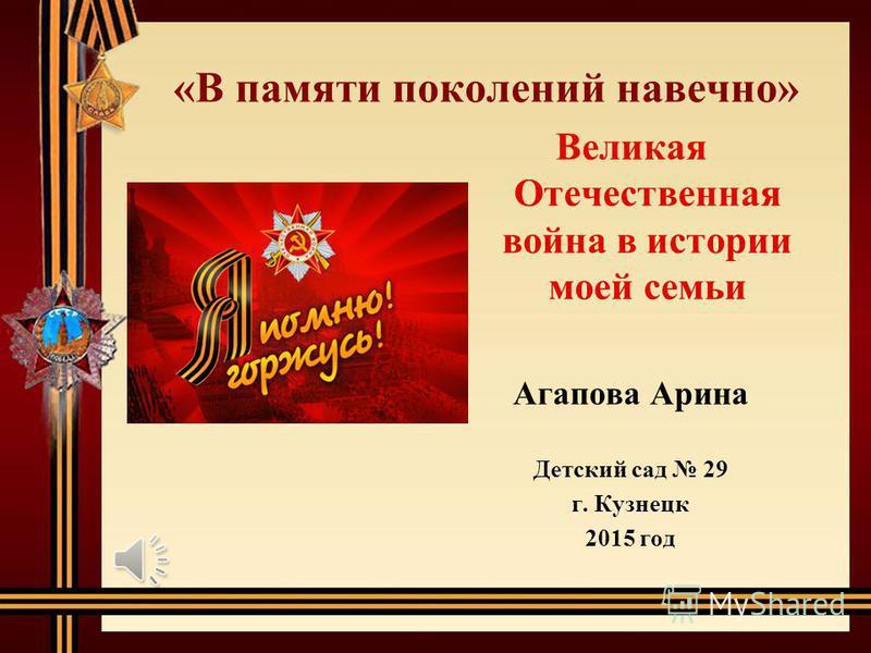 «В памяти поколений навечно» Великая Отечественная война в истории моей семьи Агапова Арина Детский сад 29 г. Кузнецк 2015 год
