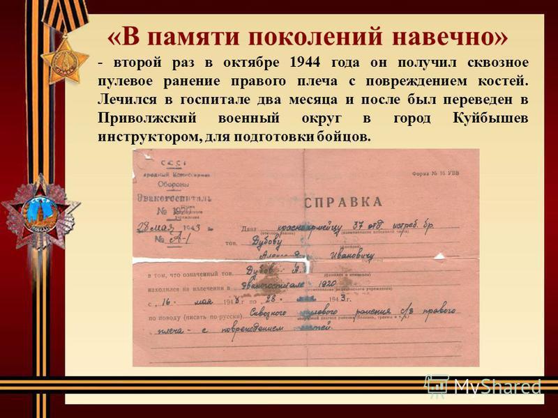 - второй раз в октябре 1944 года он получил сквозное пулевое ранение правого плеча с повреждением костей. Лечился в госпитале два месяца и после был переведен в Приволжский военный округ в город Куйбышев инструктором, для подготовки бойцов.