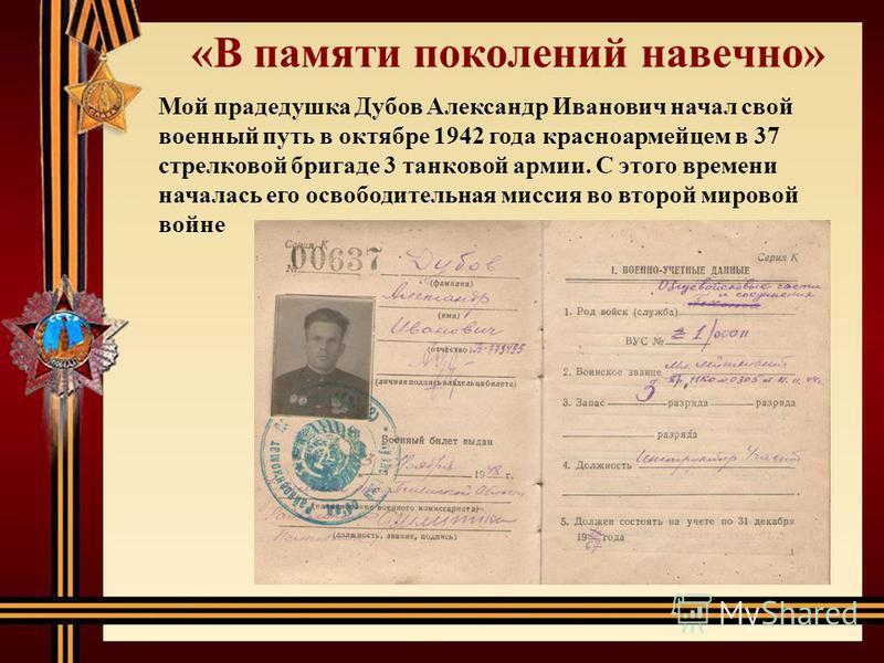 Мой прадедушка Дубов Александр Иванович начал свой военный путь в октябре 1942 года красноармейцем в 37 стрелковой бригаде 3 танковой армии. С этого времени началась его освободительная миссия во второй мировой войне