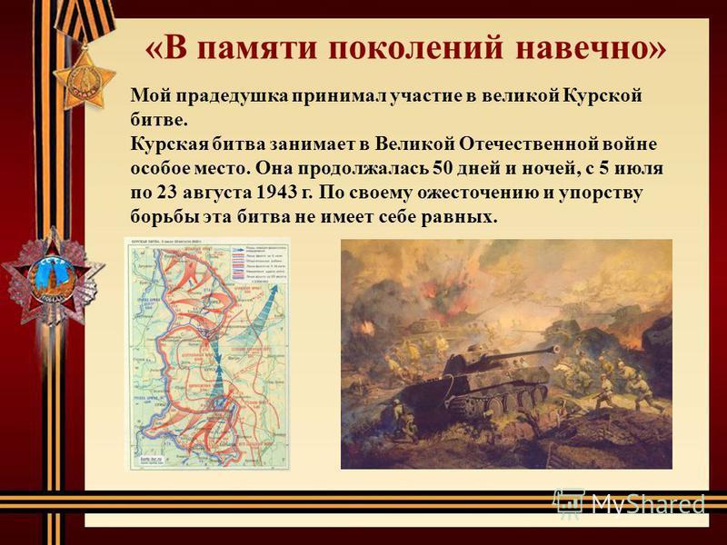 Мой прадедушка принимал участие в великой Курской битве. Курская битва занимает в Великой Отечественной войне особое место. Она продолжалась 50 дней и ночей, с 5 июля по 23 августа 1943 г. По своему ожесточению и упорству борьбы эта битва не имеет се