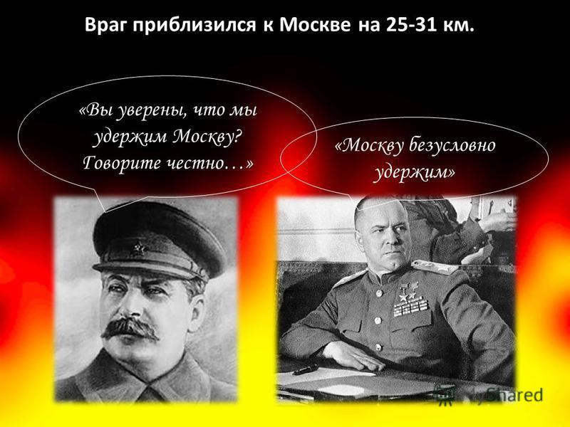 Враг приблизился к Москве на 25-31 км. «Вы уверены, что мы удержим Москву? Говорите честно…» «Москву безусловно удержим»