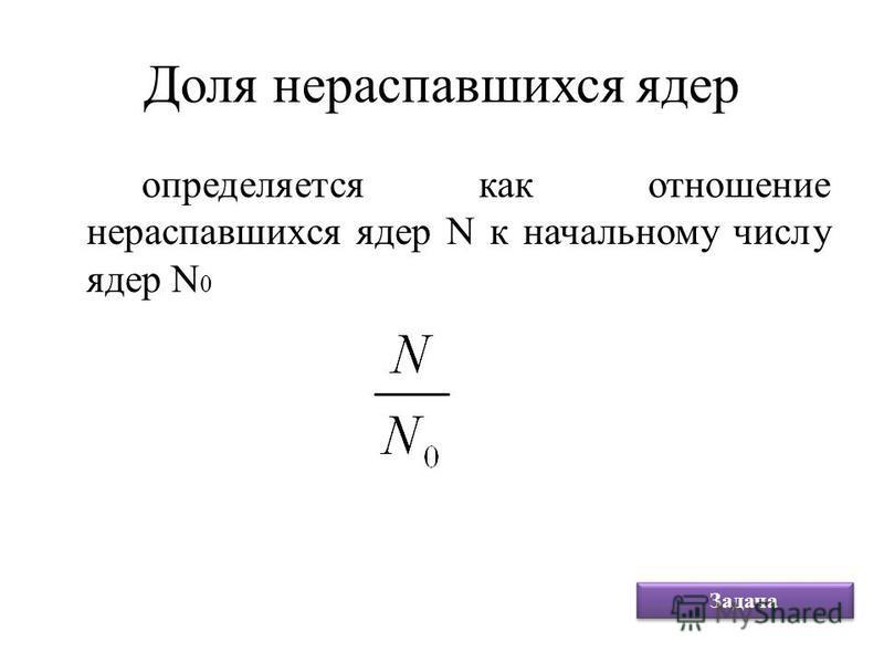 Доля нераспавшихся ядер определяется как отношение нераспавшихся ядер N к начальному числу ядер N 0 Задача