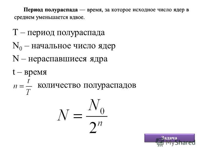 Т – период полураспада N 0 – начальное число ядер N – нераспавшиеся ядра t – время количество полураспадов Задача