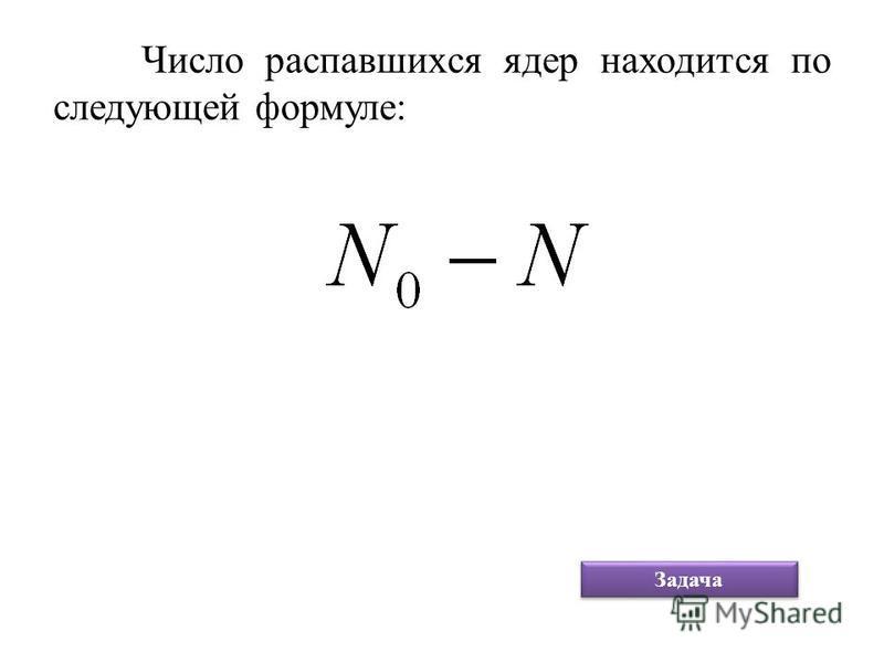 Число распавшихся ядер находится по следующей формуле: Задача