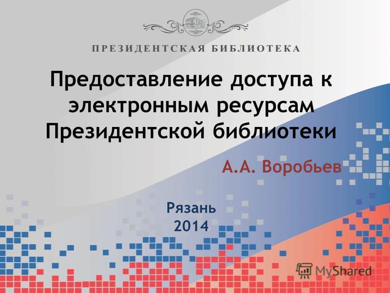 Предоставление доступа к электронным ресурсам Президентской библиотеки А.А. Воробьев Рязань 2014
