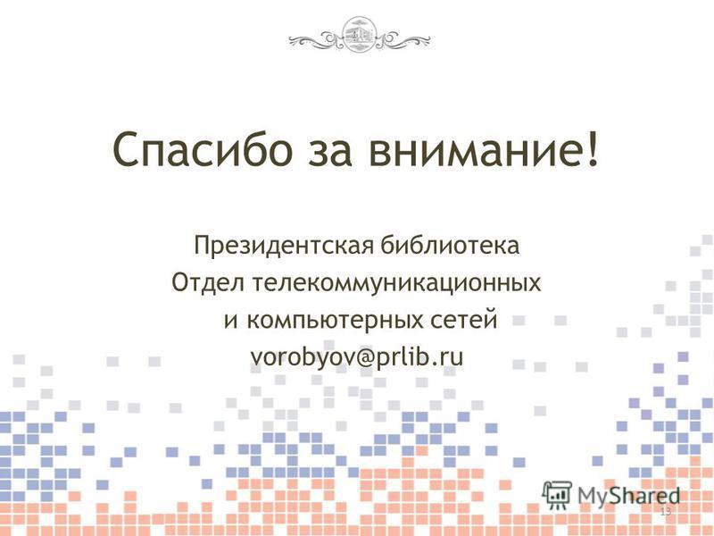 Спасибо за внимание! Президентская библиотека Отдел телекоммуникационных и компьютерных сетей vorobyov@prlib.ru 13