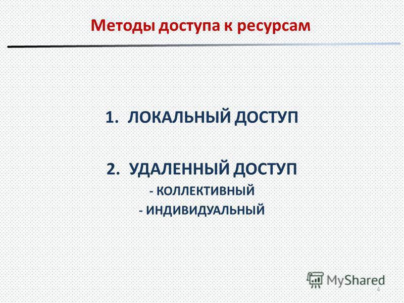 Методы доступа к ресурсам 1. ЛОКАЛЬНЫЙ ДОСТУП 2. УДАЛЕННЫЙ ДОСТУП - КОЛЛЕКТИВНЫЙ - ИНДИВИДУАЛЬНЫЙ 4