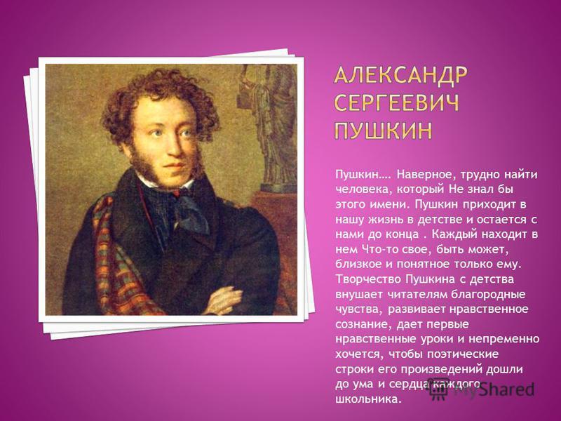 Пушкин…. Наверное, трудно найти человека, который Не знал бы этого имени. Пушкин приходит в нашу жизнь в детстве и остается с нами до конца. Каждый находит в нем Что-то свое, быть может, близкое и понятное только ему. Творчество Пушкина с детства вну