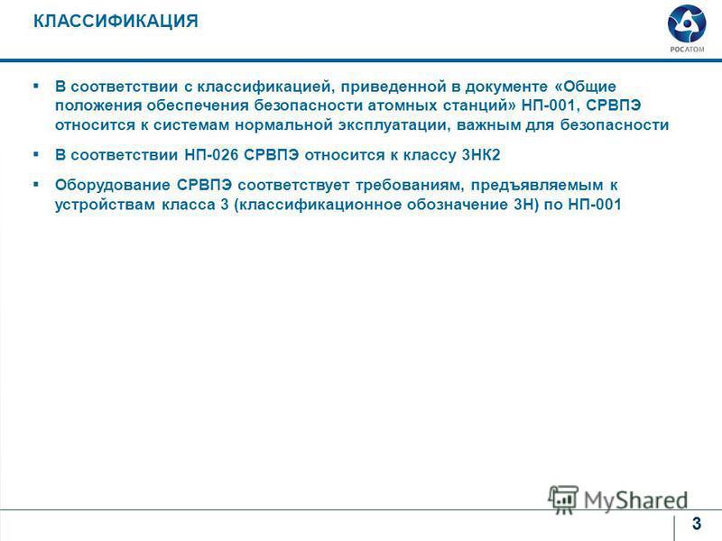 3 КЛАССИФИКАЦИЯ В соответствии с классификацией, приведенной в документе «Общие положения обеспечения безопасности атомных станций» НП-001, СРВПЭ относится к системам нормальной эксплуатации, важным для безопасности В соответствии НП-026 СРВПЭ относи