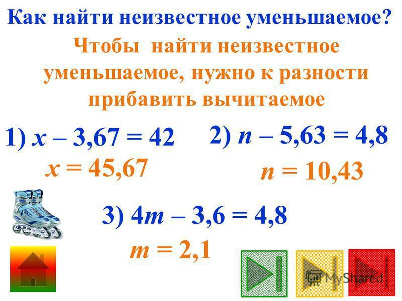Как найти неизвестное уменьшаемое? Чтобы найти неизвестное уменьшаемое, нужно к разности прибавить вычитаемое 1) х – 3,67 = 42 х = 45,67 3) 4m – 3,6 = 4,8 m = 2,1 2) n – 5,63 = 4,8 n = 10,43
