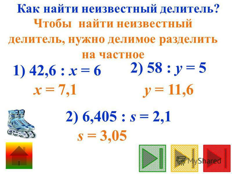 Как найти неизвестный делитель? Чтобы найти неизвестный делитель, нужно делимое разделить на частное 1) 42,6 : х = 6 х = 7,1 2) 58 : у = 5 у = 11,6 2) 6,405 : s = 2,1 s = 3,05