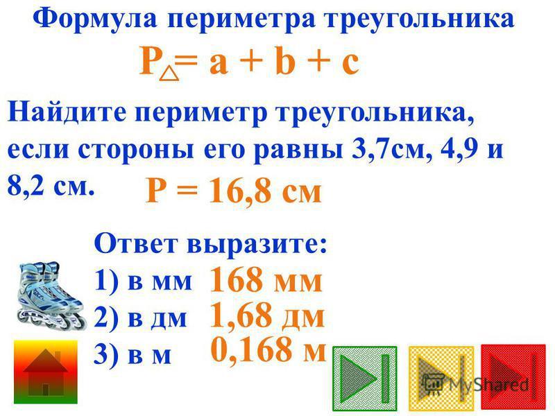Формула периметра треугольника Найдите периметр треугольника, если стороны его равны 3,7 см, 4,9 и 8,2 см. Р = 16,8 см Р = а + b + с Ответ выразите: 1) в мм 2) в дм 3) в м 0,168 м 168 мм 1,68 дм