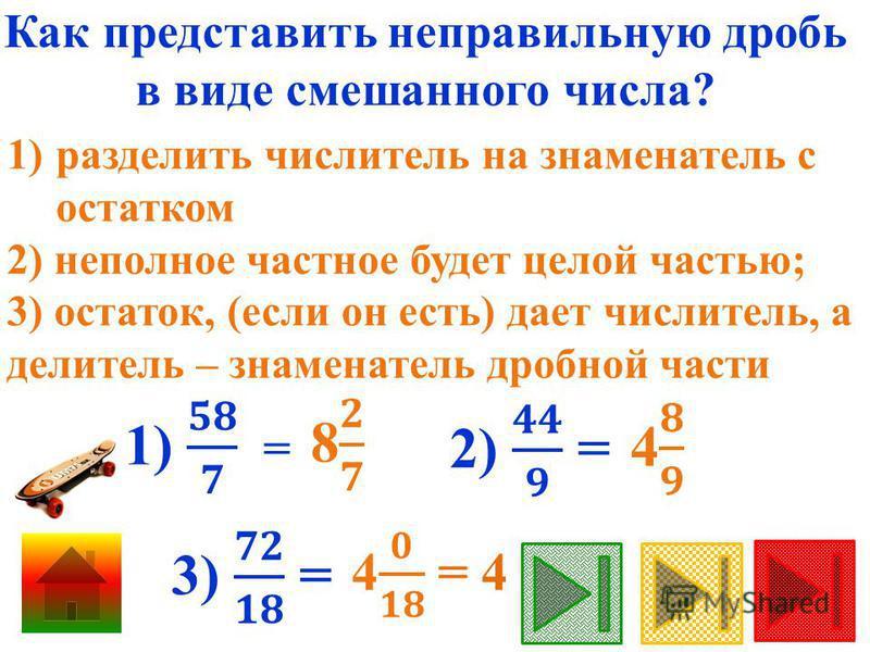 Как представить неправильную дробь в виде смешанного числа? 1)разделить числитель на знаменатель с остатком 2) неполное частное будет целой частью; 3) остаток, (если он есть) дает числитель, а делитель – знаменатель дробной части