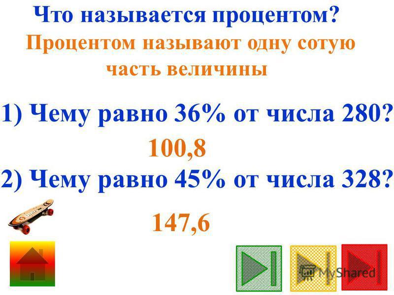 Что называется процентом? Процентом называют одну сотую часть величины 1) Чему равно 36% от числа 280? 2) Чему равно 45% от числа 328? 147,6 100,8