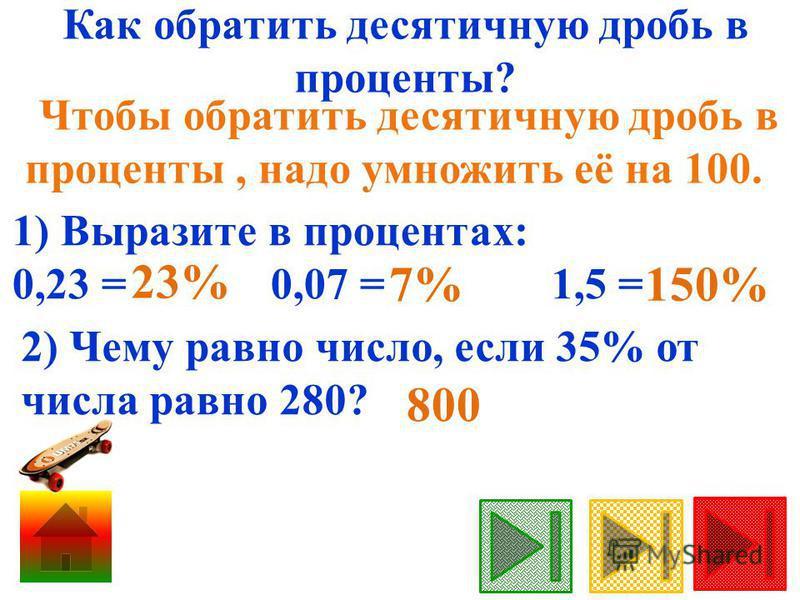 Как обратить десятичную дробь в проценты? Чтобы обратить десятичную дробь в проценты, надо умножить её на 100. 2) Чему равно число, если 35% от числа равно 280? 1) Выразите в процентах: 0,23 = 0,07 = 1,5 = 23% 7% 150% 800