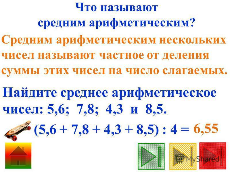 Что называют средним арифметическим? Средним арифметическим нескольких чисел называют частное от деления суммы этих чисел на число слагаемых. Найдите среднее арифметическое чисел: 5,6; 7,8; 4,3 и 8,5. (5,6 + 7,8 + 4,3 + 8,5) : 4 = 6,55