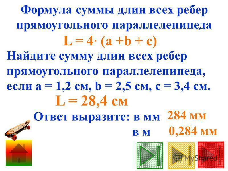 Формула суммы длин всех ребер прямоугольного параллелепипеда Найдите сумму длин всех ребер прямоугольного параллелепипеда, если а = 1,2 см, b = 2,5 см, c = 3,4 см. L = 28,4 см Ответ выразите: в мм в м 284 мм 0,284 мм