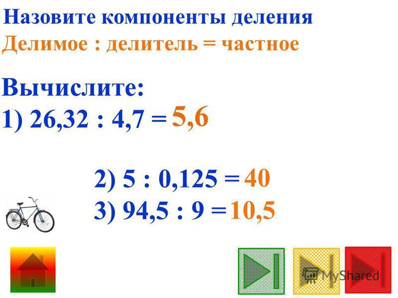 Назовите компоненты деления Делимое : делитель = частное Вычислите: 1) 26,32 : 4,7 = 5,6 2) 5 : 0,125 = 3) 94,5 : 9 = 40 10,5
