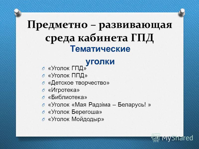 Предметно – развивающая среда кабинета ГПД Тематические уголки O « Уголок ГПД » O « Уголок ППД » O « Детское творчество » O « Игротека » O « Библиотека » O « Уголок « Мая Радзіма – Беларусь ! » O « Уголок Берегоша » O « Уголок Мойдодыр »