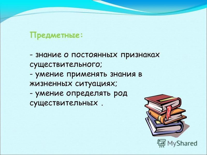 Предметные: - знание о постоянных признаках существительного; - умение применять знания в жизненных ситуациях; - умение определять род существительных.