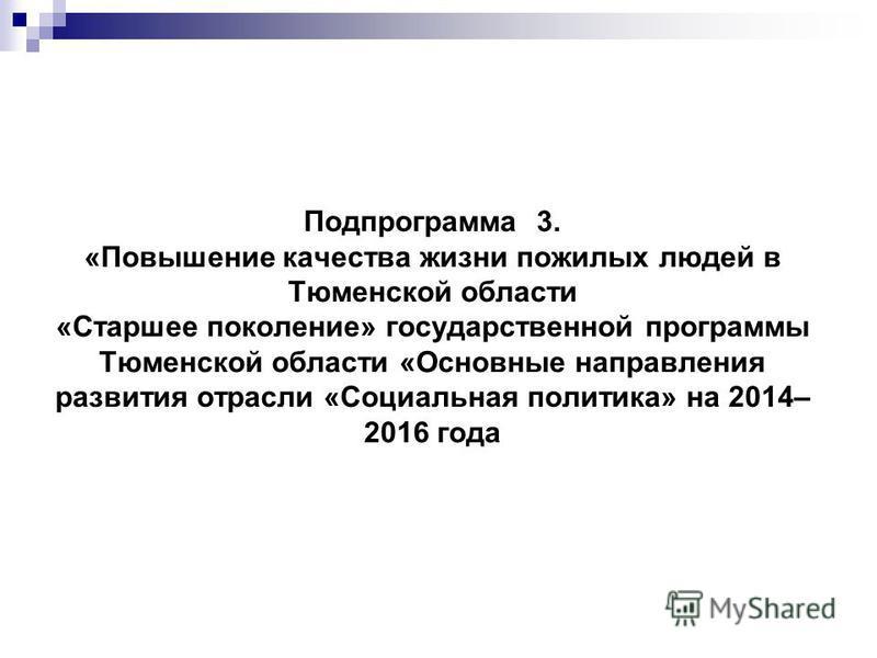 Подпрограмма 3. «Повышение качества жизни пожилых людей в Тюменской области «Старшее поколение» государственной программы Тюменской области «Основные направления развития отрасли «Социальная политика» на 2014– 2016 года