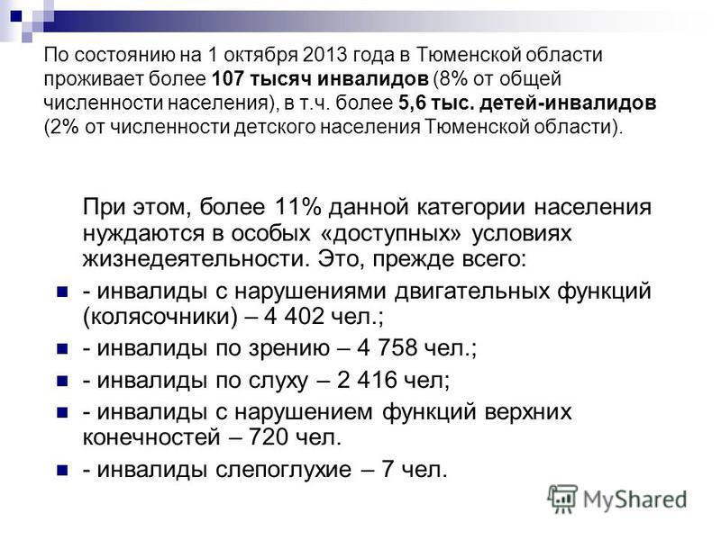 По состоянию на 1 октября 2013 года в Тюменской области проживает более 107 тысяч инвалидов (8% от общей численности населения), в т.ч. более 5,6 тыс. детей-инвалидов (2% от численности детского населения Тюменской области). При этом, более 11% данно
