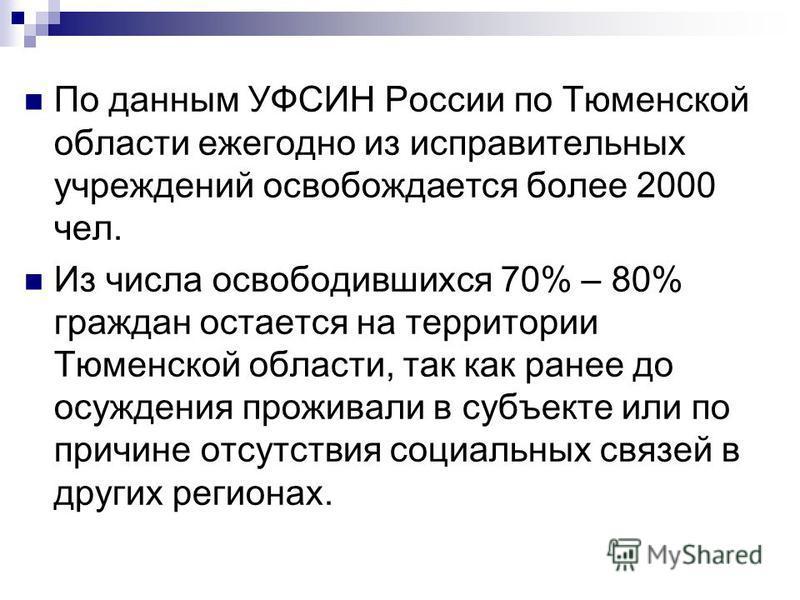 По данным УФСИН России по Тюменской области ежегодно из исправительных учреждений освобождается более 2000 чел. Из числа освободившихся 70% – 80% граждан остается на территории Тюменской области, так как ранее до осуждения проживали в субъекте или по