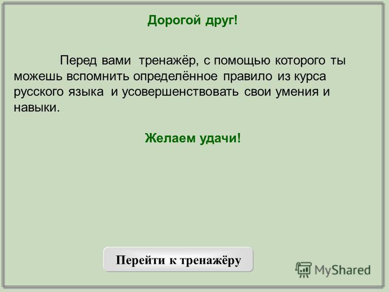 Дорогой друг! Перед вами тренажёр, с помощью которого ты можешь вспомнить определённое правило из курса русского языка и усовершенствовать свои умения и навыки. Желаем удачи! Перейти к тренажёру