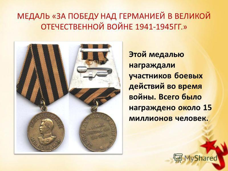 МЕДАЛЬ «ЗА ПОБЕДУ НАД ГЕРМАНИЕЙ В ВЕЛИКОЙ ОТЕЧЕСТВЕННОЙ ВОЙНЕ 1941-1945ГГ.» Этой медалью награждали участников боевых действий во время войны. Всего было награждено около 15 миллионов человек.