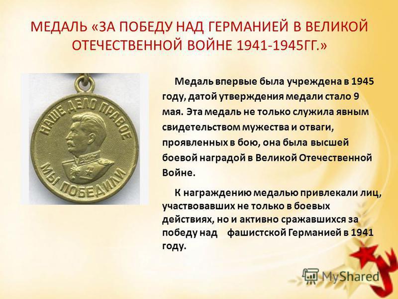 МЕДАЛЬ «ЗА ПОБЕДУ НАД ГЕРМАНИЕЙ В ВЕЛИКОЙ ОТЕЧЕСТВЕННОЙ ВОЙНЕ 1941-1945ГГ.» Медаль впервые была учреждена в 1945 году, датой утверждения медали стало 9 мая. Эта медаль не только служила явным свидетельством мужества и отваги, проявленных в бою, она б